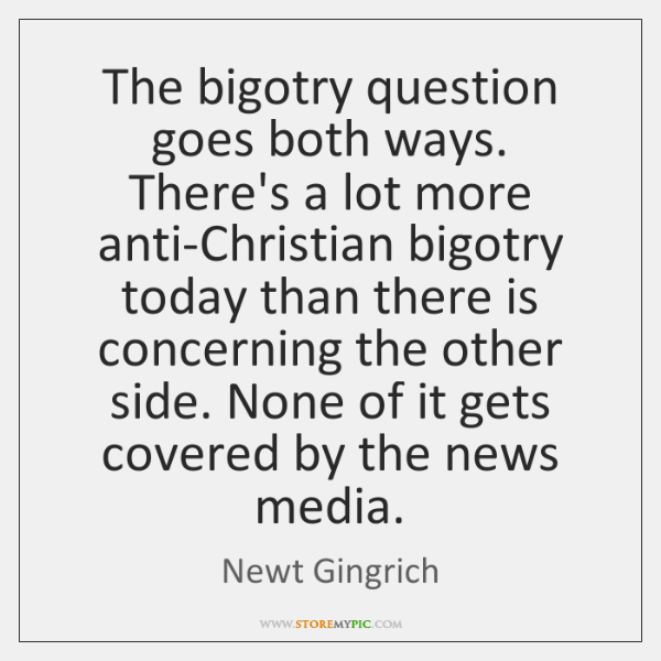 The bigotry question goes both ways. There's a lot more anti-Christian bigotry ...