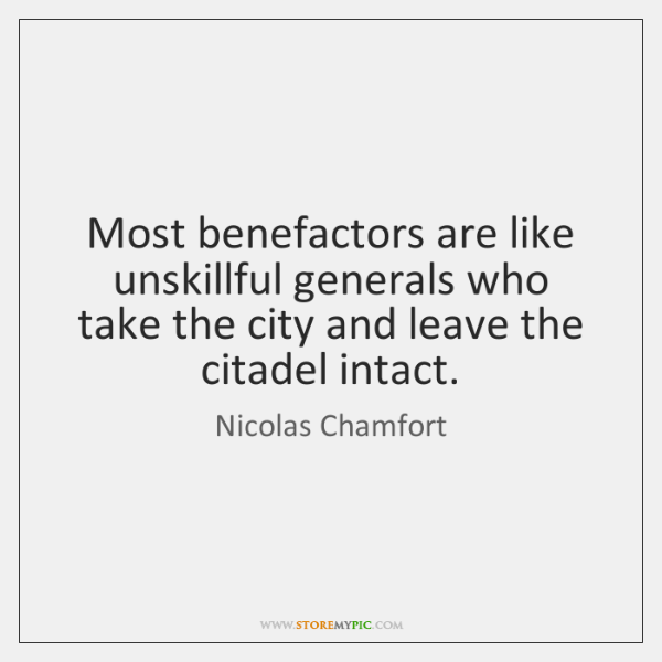Most benefactors are like unskillful generals who take the city and leave ...