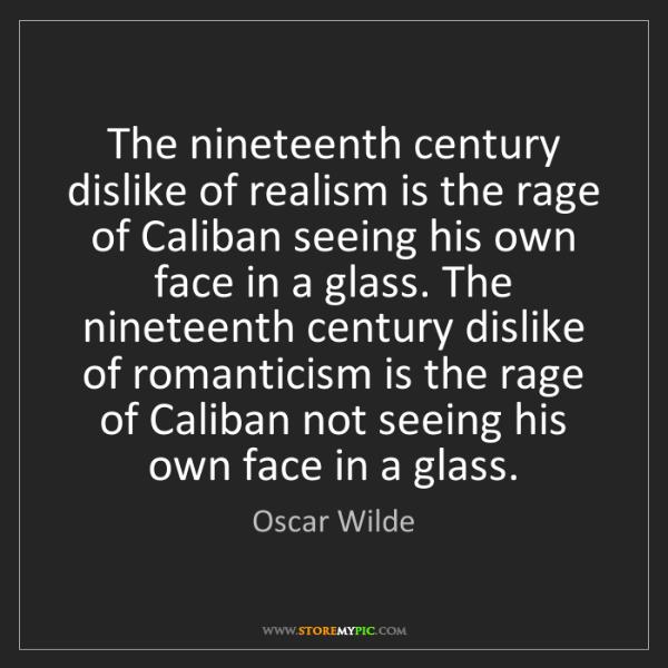 Oscar Wilde: The nineteenth century dislike of realism is the rage...