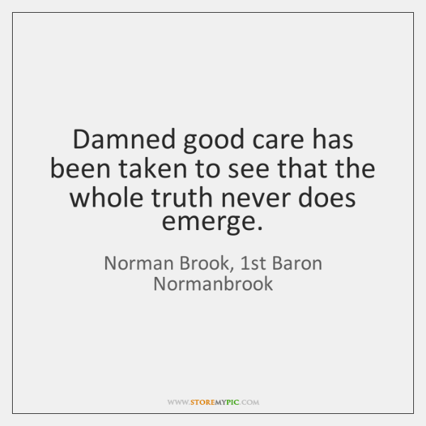 Damned good care has been taken to see that the whole truth ...