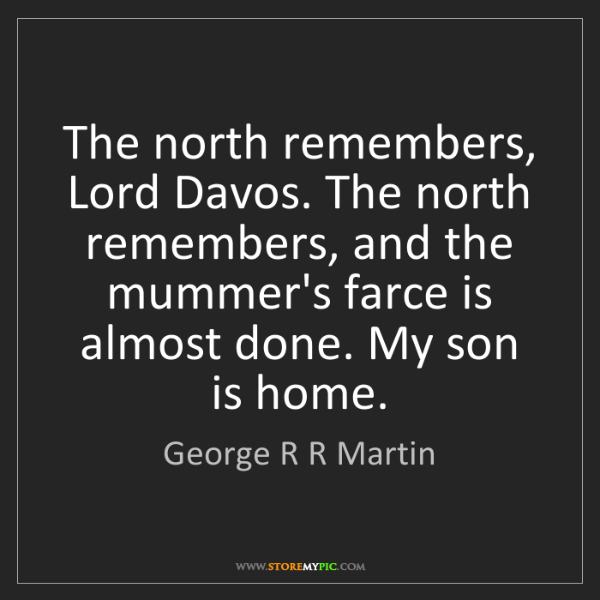 George R R Martin: The north remembers, Lord Davos. The north remembers,...
