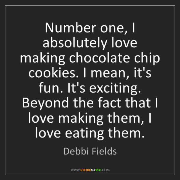 Debbi Fields: Number one, I absolutely love making chocolate chip cookies....