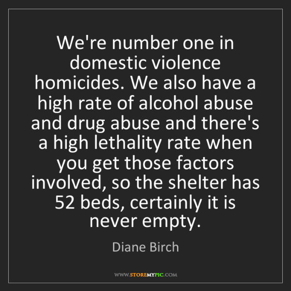 Diane Birch: We're number one in domestic violence homicides. We also...