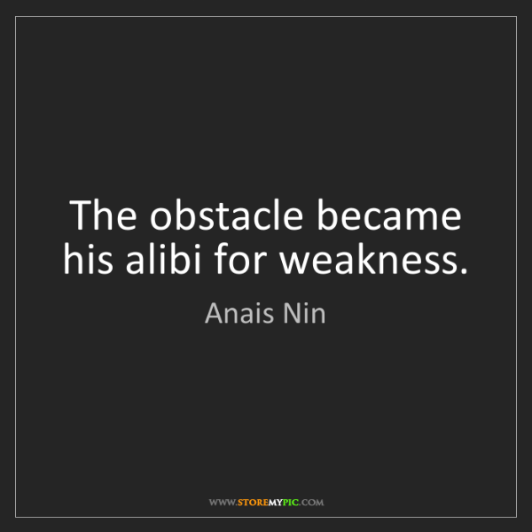Anais Nin: The obstacle became his alibi for weakness.