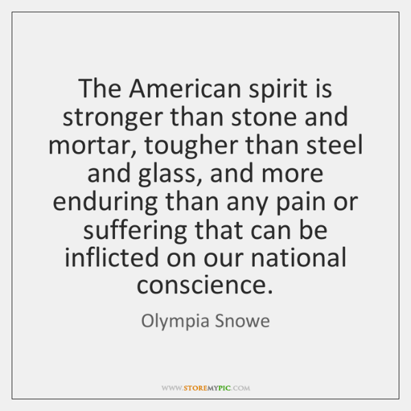 The American spirit is stronger than stone and mortar, tougher than steel ...