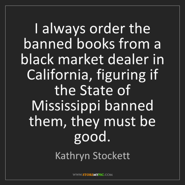 Kathryn Stockett: I always order the banned books from a black market dealer...