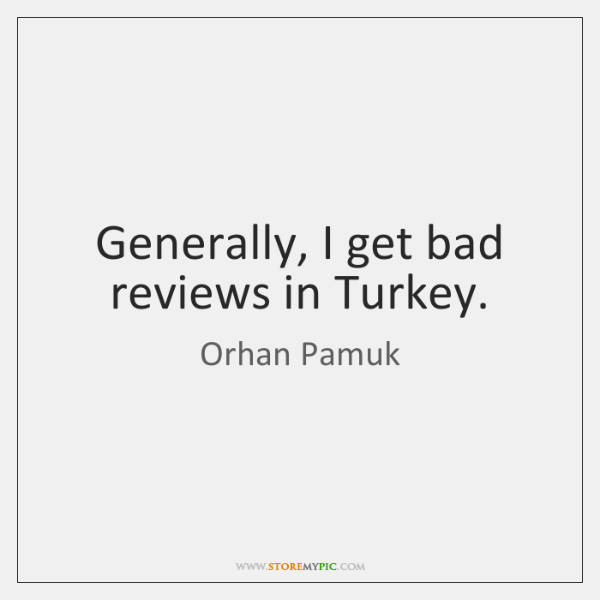 Generally, I get bad reviews in Turkey.