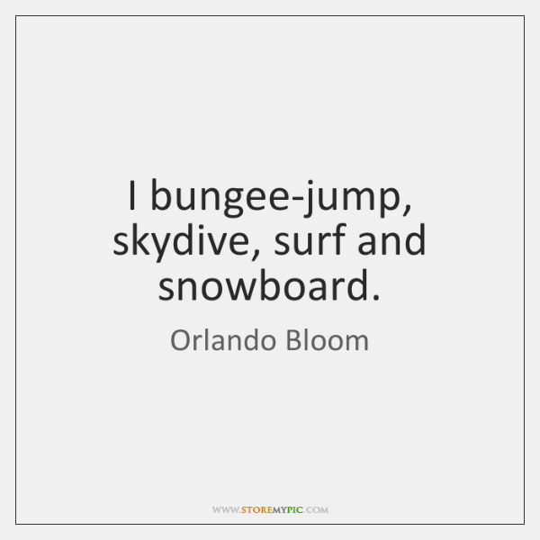 I bungee-jump, skydive, surf and snowboard.