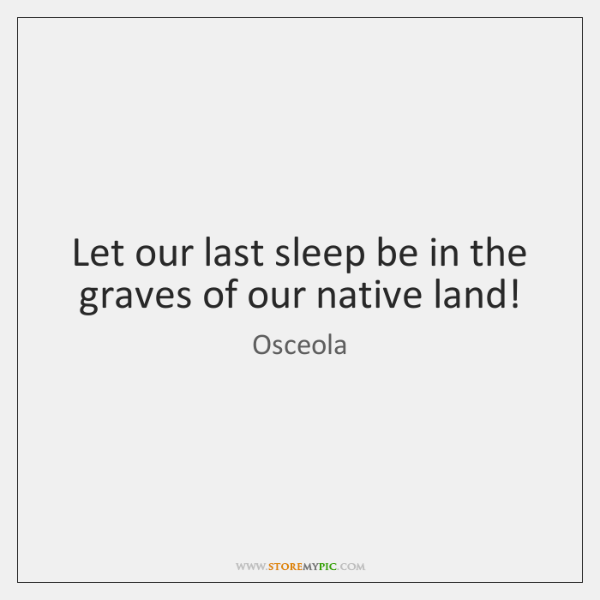 Let our last sleep be in the graves of our native land!