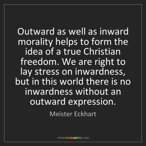 Meister Eckhart: Outward as well as inward morality helps to form the...
