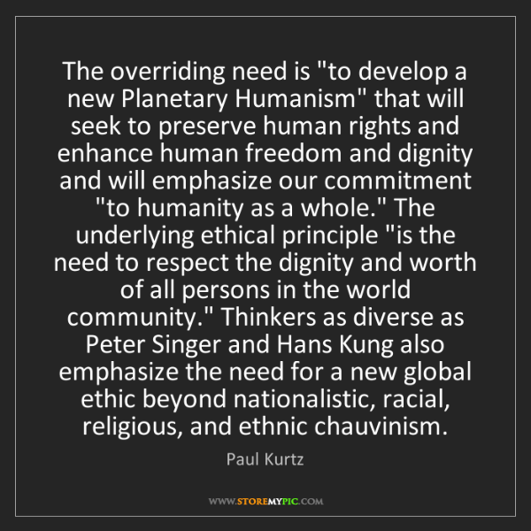 """Paul Kurtz: The overriding need is """"to develop a new Planetary Humanism""""..."""