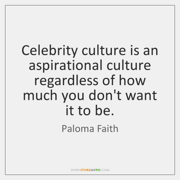 Celebrity culture is an aspirational culture regardless of how much you don't ...