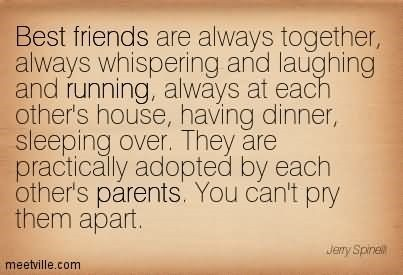 Best friends are always together always whispering and laughing and running always at