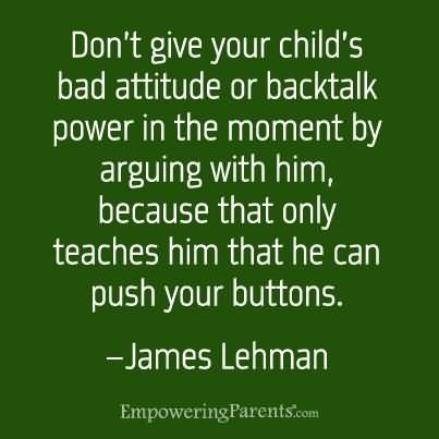 Dont give your childs bad attitude or backtalk power in the moment by arguing with him