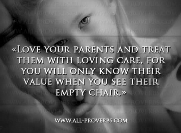 Love your parents and treat them with loving care for you will only know their value w