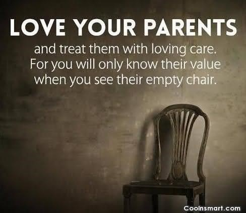 Love Your Parents And Treat Them With Loving Care For You Will Only