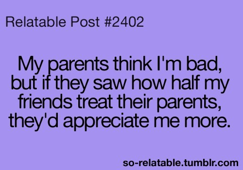 My parents think im bad but if they saw how half my friends treat their parents theyd