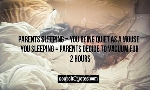 Parents sleeping you being quiet as a mouse you sleeping parents decide to vacuum for