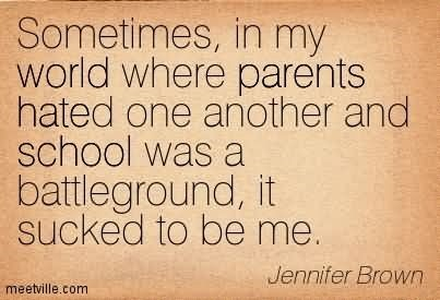 Sometimes in my world where parents hated one another and school was a battleground it