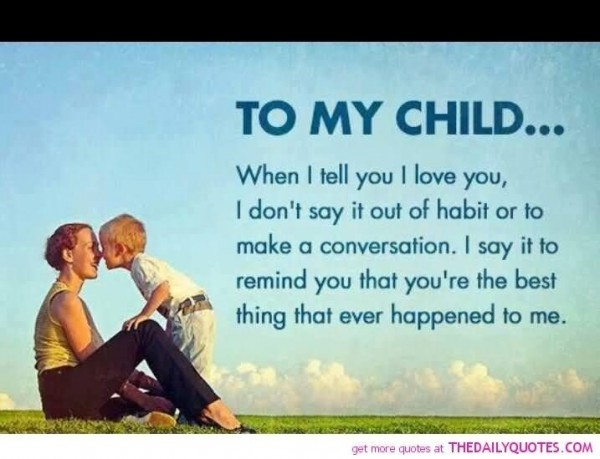 To my child when i tell you i love you i dont say it out of habit or to make a convers