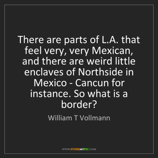 William T Vollmann: There are parts of L.A. that feel very, very Mexican,...