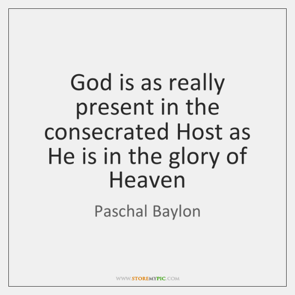God is as really present in the consecrated Host as He is ...
