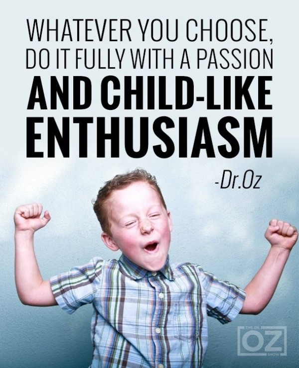 Whatever you choose do it fully with a passion and child like enthusiasm
