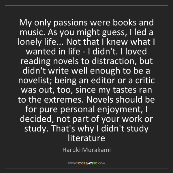 Haruki Murakami: My only passions were books and music. As you might guess,...
