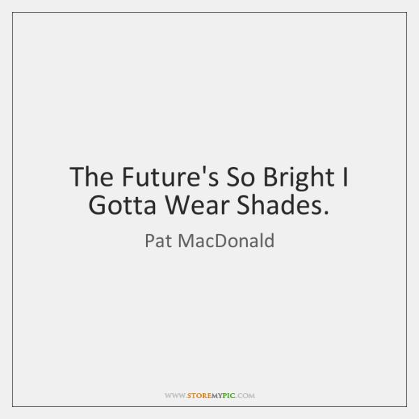 The Future's So Bright I Gotta Wear Shades.