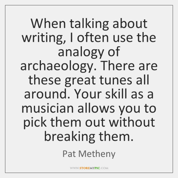 When talking about writing, I often use the analogy of archaeology. There ...