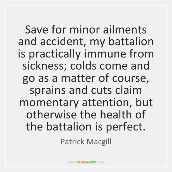 Save for minor ailments and accident, my battalion is practically immune from ...