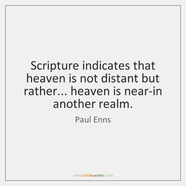 Scripture indicates that heaven is not distant but rather... heaven is near-in ...