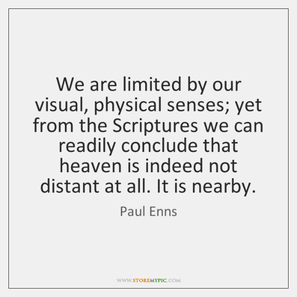 We are limited by our visual, physical senses; yet from the Scriptures ...