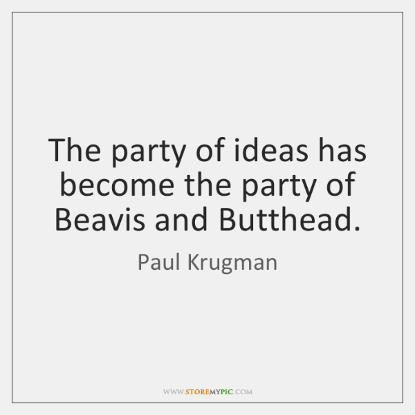 The party of ideas has become the party of Beavis and Butthead.