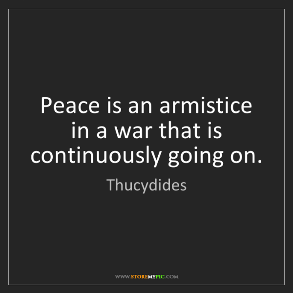 Thucydides: Peace is an armistice in a war that is continuously going...