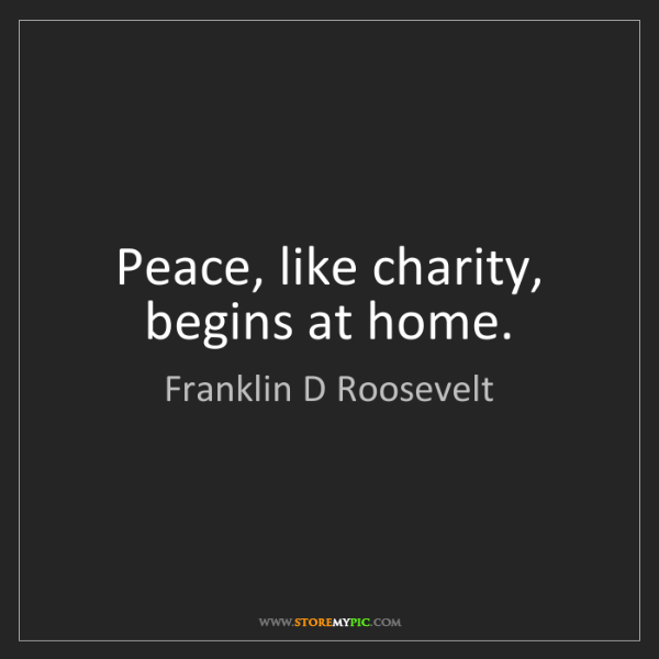 Franklin D Roosevelt: Peace, like charity, begins at home.