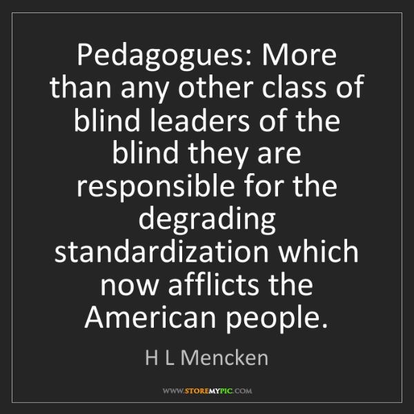 H L Mencken: Pedagogues: More than any other class of blind leaders...