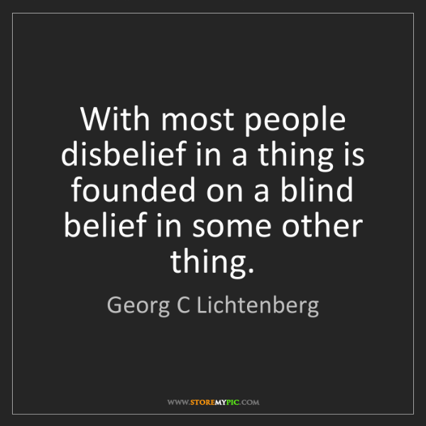 Georg C Lichtenberg: With most people disbelief in a thing is founded on a...