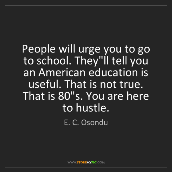 E. C. Osondu: People will urge you to go to school. They'll tell you...