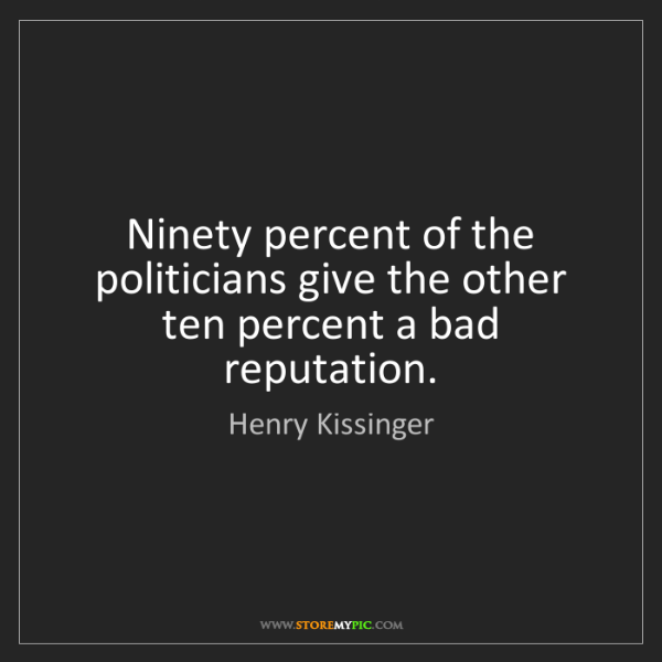 Henry Kissinger: Ninety percent of the politicians give the other ten...
