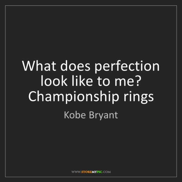 Kobe Bryant: What does perfection look like to me? Championship rings