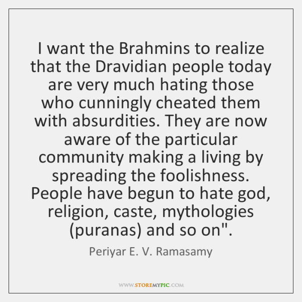 I want the Brahmins to realize that the Dravidian people today are ...
