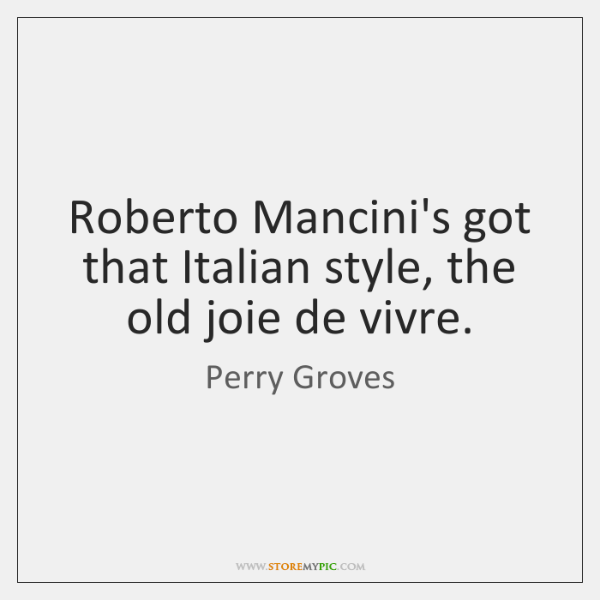 Roberto Mancini's got that Italian style, the old joie de vivre.