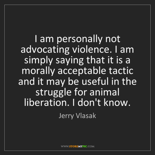 Jerry Vlasak: I am personally not advocating violence. I am simply...