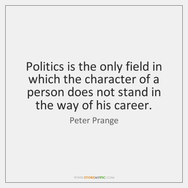 Politics is the only field in which the character of a person ...