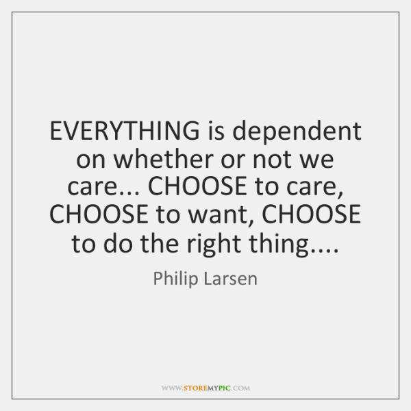 EVERYTHING is dependent on whether or not we care... CHOOSE to care, ...