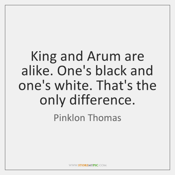 King and Arum are alike. One's black and one's white. That's the ...