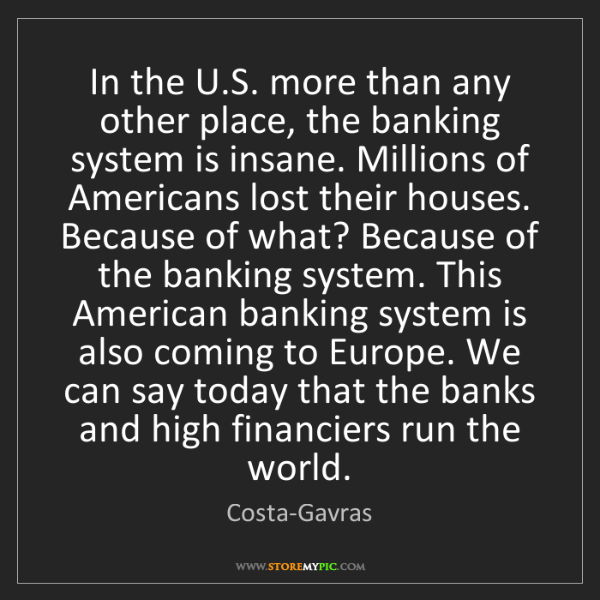 Costa-Gavras: In the U.S. more than any other place, the banking system...