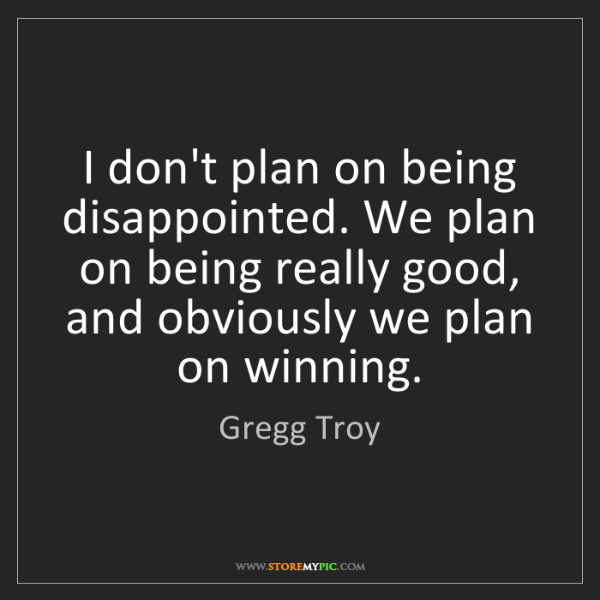 Gregg Troy: I don't plan on being disappointed. We plan on being...