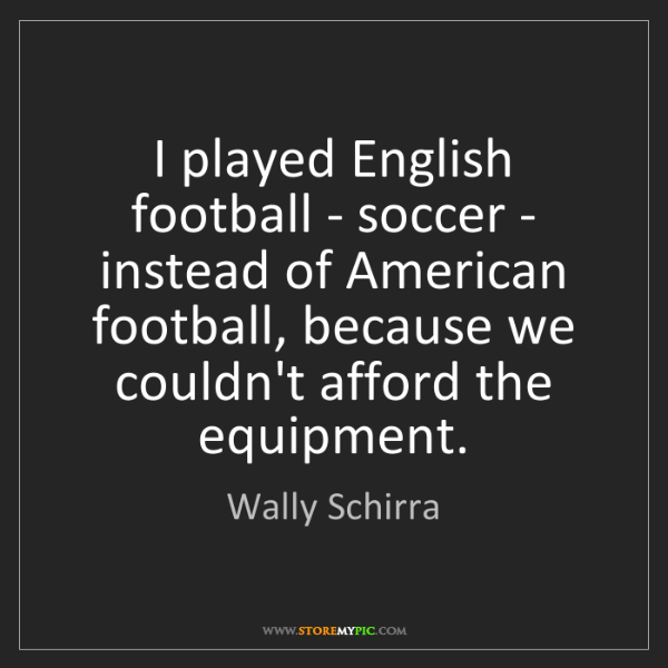 Wally Schirra: I played English football - soccer - instead of American...